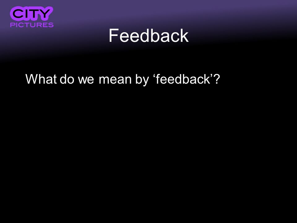 Feedback What do we mean by feedback