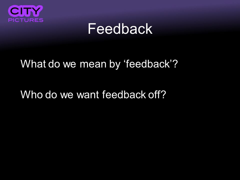 Feedback What do we mean by feedback Who do we want feedback off