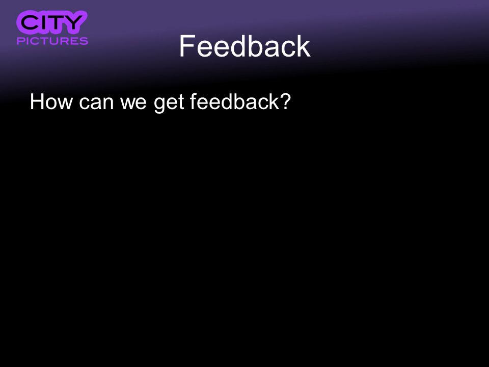 Feedback How can we get feedback?