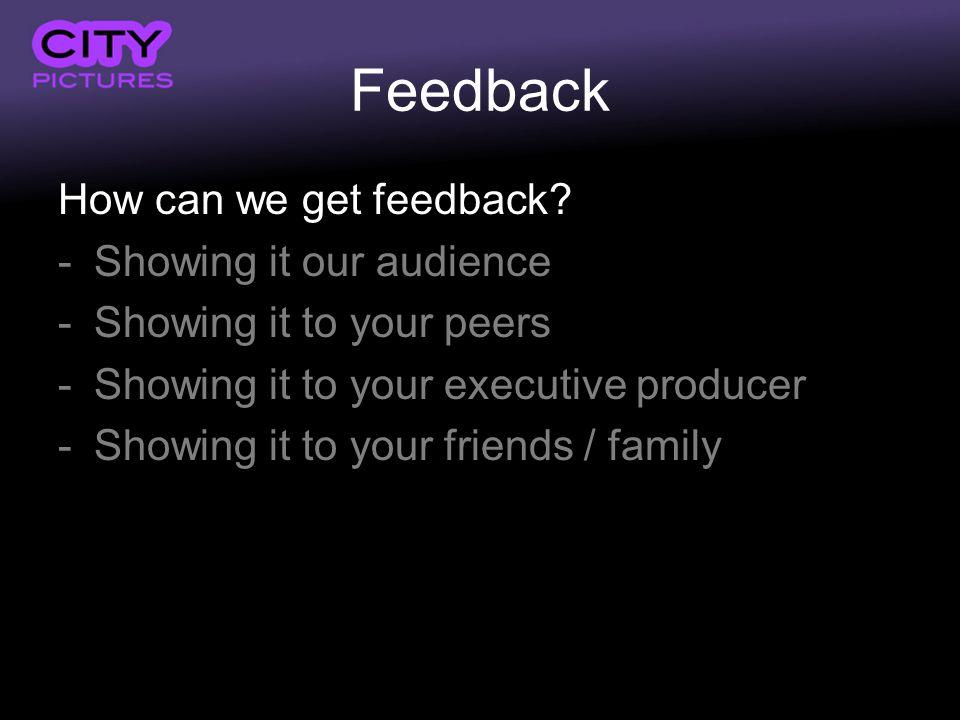 Feedback How can we get feedback? -Showing it our audience -Showing it to your peers -Showing it to your executive producer -Showing it to your friend