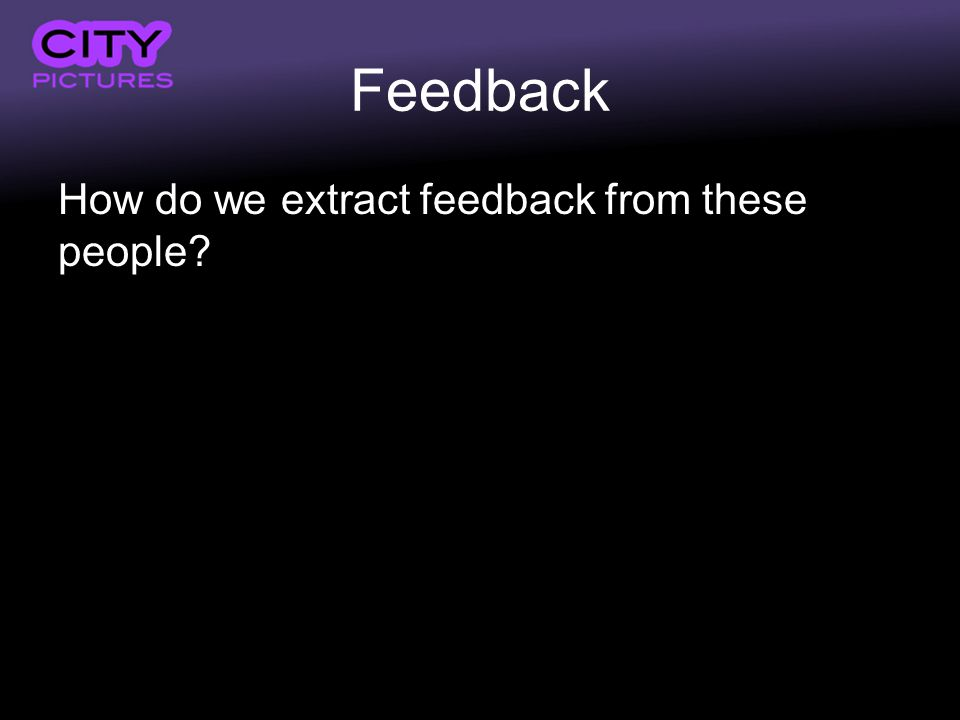 Feedback How do we extract feedback from these people