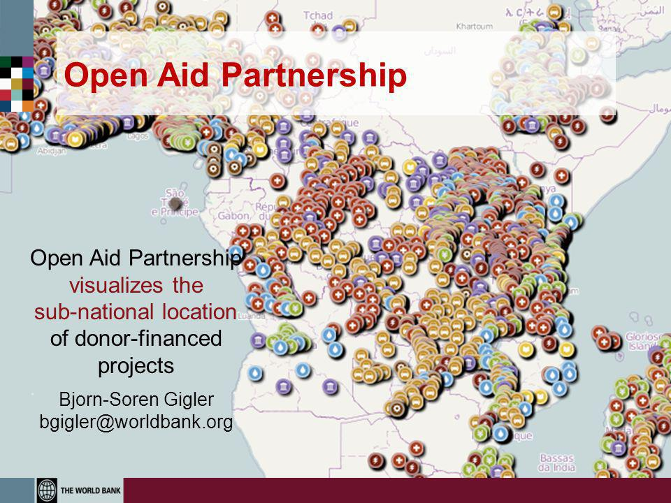 Open Aid Partnership Open Aid Partnership visualizes the sub-national location of donor-financed projects Bjorn-Soren Gigler bgigler@worldbank.org