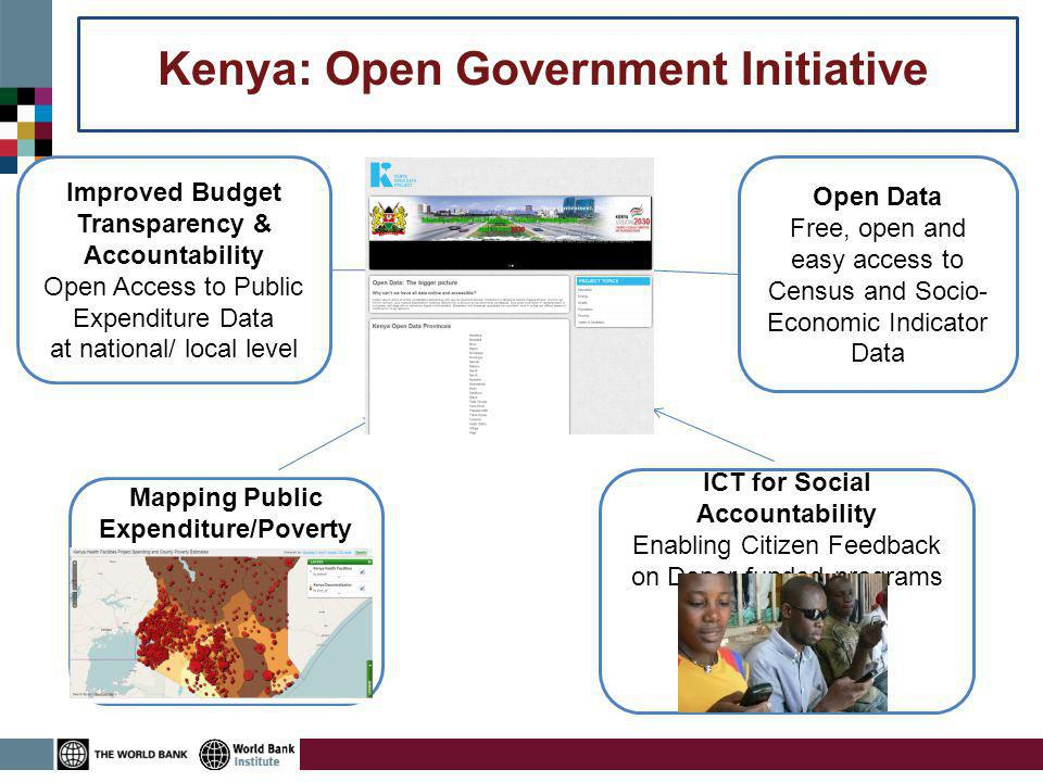 Improved Budget Transparency & Accountability Open Access to Public Expenditure Data at national/ local level Open Data Free, open and easy access to Census and Socio- Economic Indicator Data ICT for Social Accountability Enabling Citizen Feedback on Donor-funded programs Kenya: Open Government Initiative Mapping Public Expenditure/Poverty