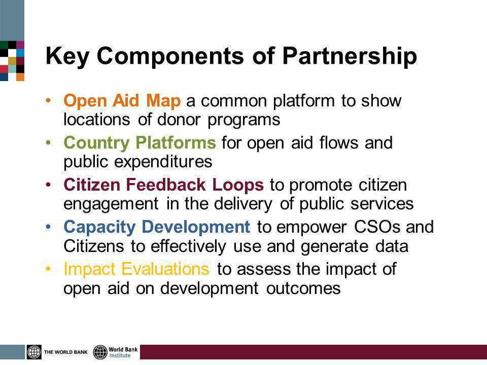 Key Components of Partnership Open Aid Map a common platform to show locations of donor programs Country Platforms for open aid flows and public expenditures Citizen Feedback Loops to promote citizen engagement in the delivery of public services Capacity Development to empower CSOs and Citizens to effectively use and generate data Impact Evaluations to assess the impact of open aid on development outcomes