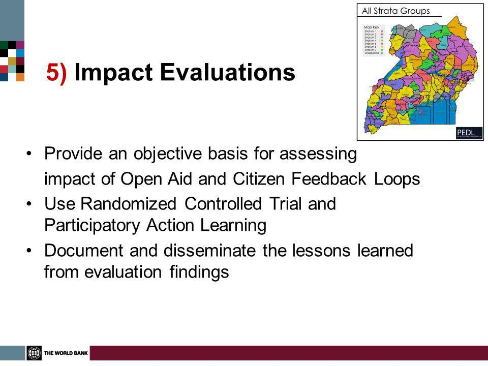 5) Impact Evaluations Provide an objective basis for assessing impact of Open Aid and Citizen Feedback Loops Use Randomized Controlled Trial and Participatory Action Learning Document and disseminate the lessons learned from evaluation findings