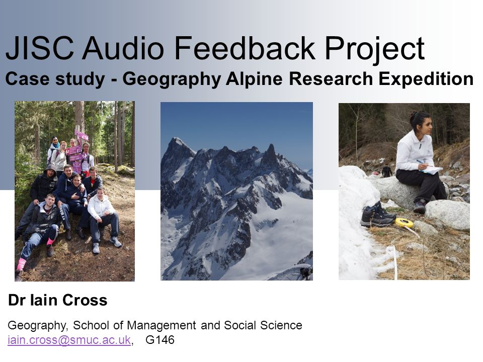 JISC Audio Feedback Project Case study - Geography Alpine Research Expedition Dr Iain Cross Geography, School of Management and Social Science iain.cross@smuc.ac.ukiain.cross@smuc.ac.uk, G146