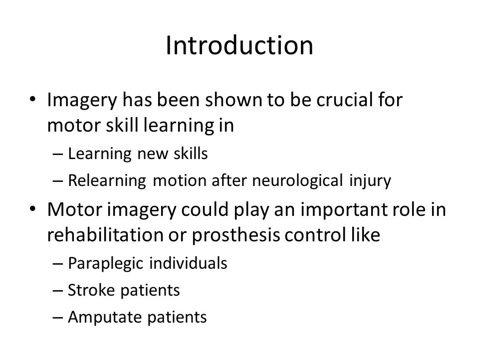 Introduction Imagery has been shown to be crucial for motor skill learning in – Learning new skills – Relearning motion after neurological injury Motor imagery could play an important role in rehabilitation or prosthesis control like – Paraplegic individuals – Stroke patients – Amputate patients