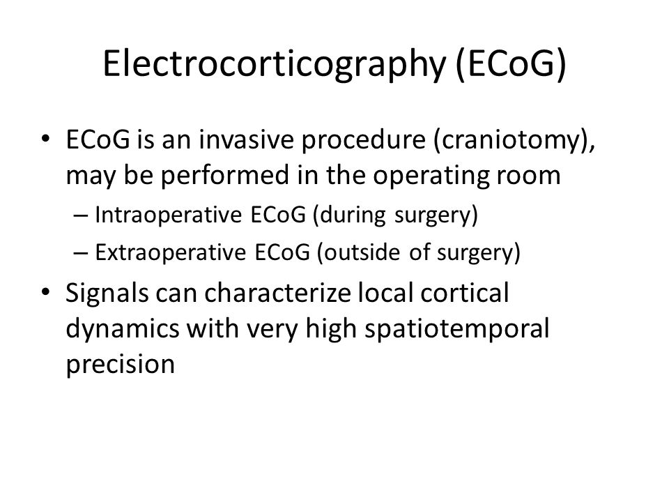 Electrocorticography (ECoG) ECoG is an invasive procedure (craniotomy), may be performed in the operating room – Intraoperative ECoG (during surgery) – Extraoperative ECoG (outside of surgery) Signals can characterize local cortical dynamics with very high spatiotemporal precision