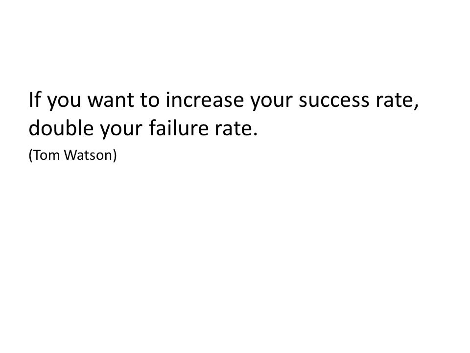 If you want to increase your success rate, double your failure rate. (Tom Watson)