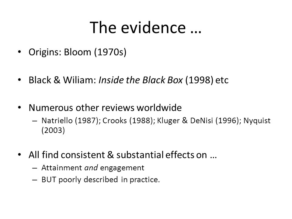 The evidence … Origins: Bloom (1970s) Black & Wiliam: Inside the Black Box (1998) etc Numerous other reviews worldwide – Natriello (1987); Crooks (1988); Kluger & DeNisi (1996); Nyquist (2003) All find consistent & substantial effects on … – Attainment and engagement – BUT poorly described in practice.