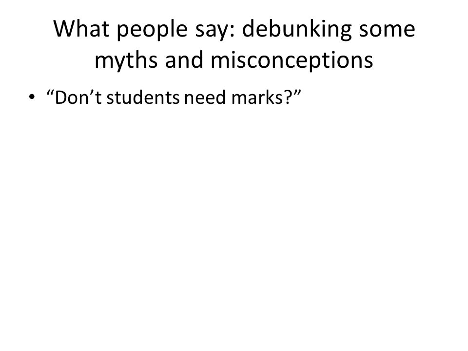What people say: debunking some myths and misconceptions Dont students need marks?