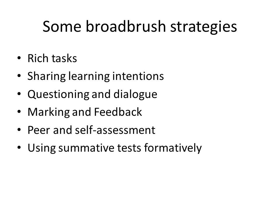 Some broadbrush strategies Rich tasks Sharing learning intentions Questioning and dialogue Marking and Feedback Peer and self-assessment Using summative tests formatively