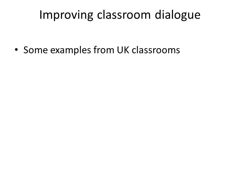 Improving classroom dialogue Some examples from UK classrooms