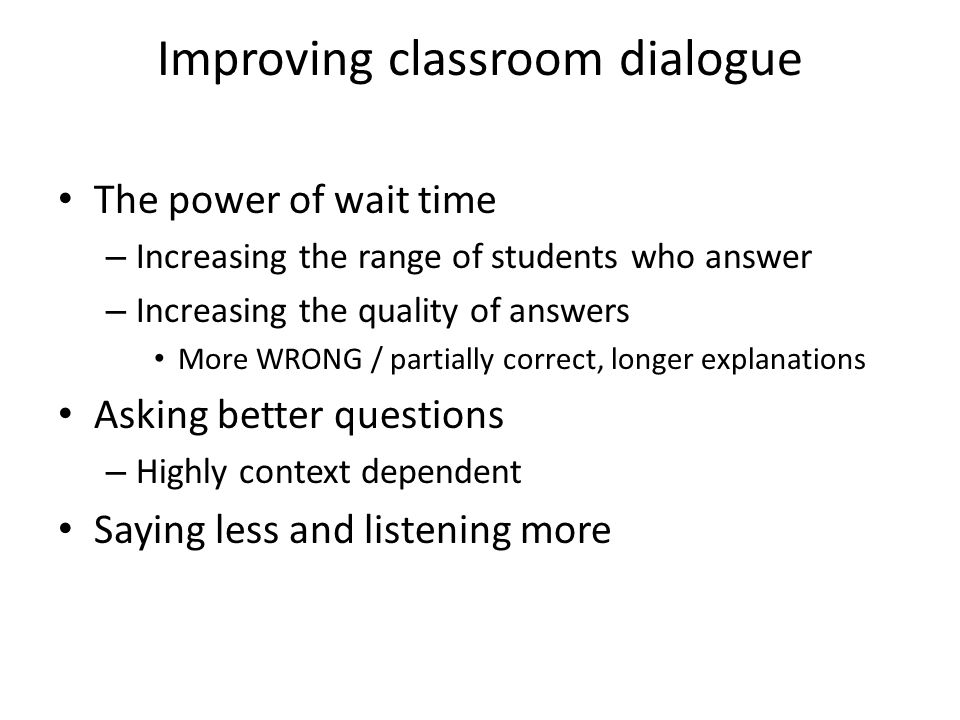 Improving classroom dialogue The power of wait time – Increasing the range of students who answer – Increasing the quality of answers More WRONG / partially correct, longer explanations Asking better questions – Highly context dependent Saying less and listening more