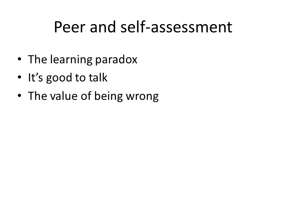 Peer and self-assessment The learning paradox Its good to talk The value of being wrong