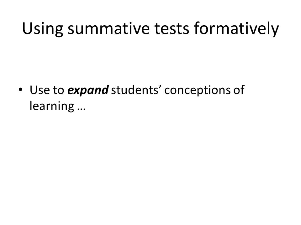 Using summative tests formatively Use to expand students conceptions of learning …