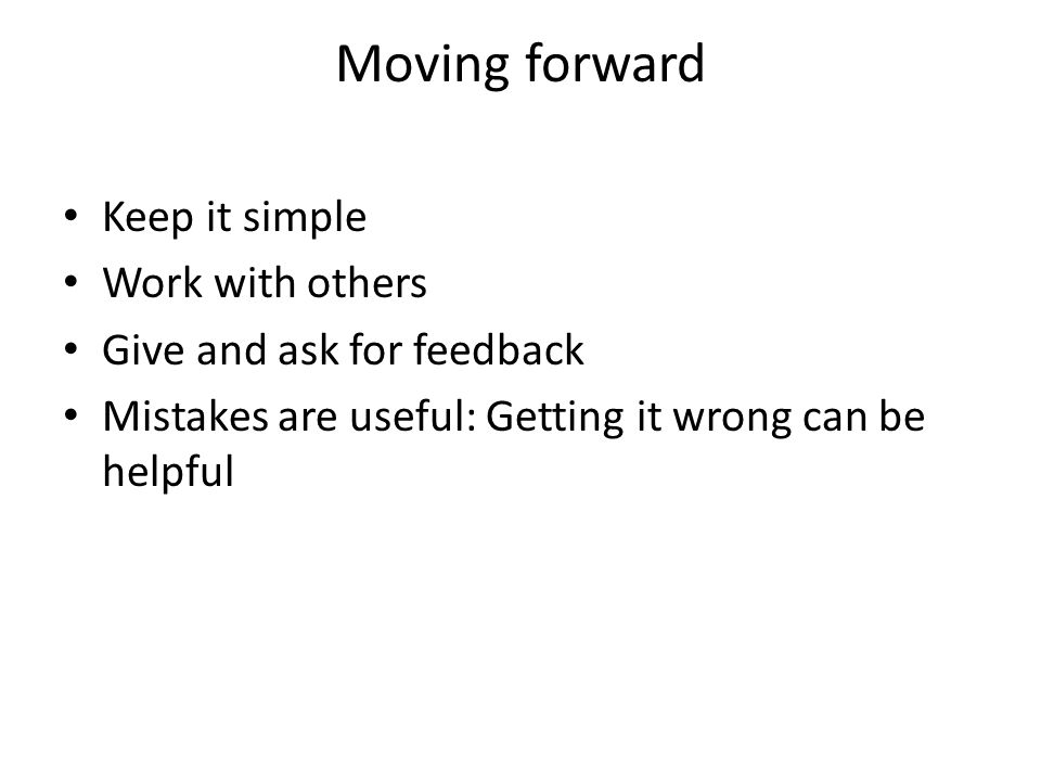 Moving forward Keep it simple Work with others Give and ask for feedback Mistakes are useful: Getting it wrong can be helpful