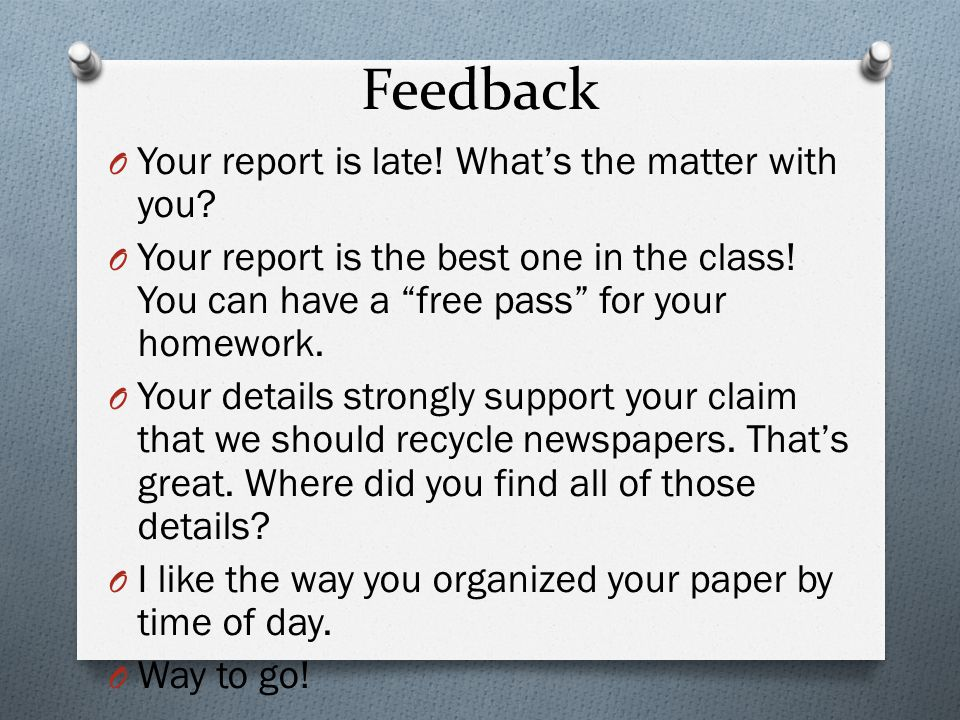 Feedback O Your report is late. Whats the matter with you.