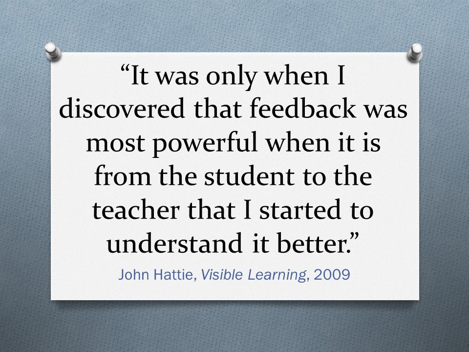 It was only when I discovered that feedback was most powerful when it is from the student to the teacher that I started to understand it better.