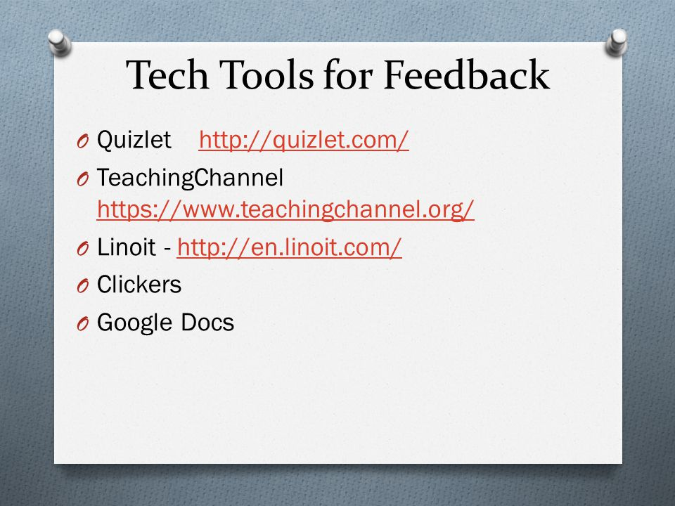 Tech Tools for Feedback O Quizlet http://quizlet.com/http://quizlet.com/ O TeachingChannel https://www.teachingchannel.org/ https://www.teachingchannel.org/ O Linoit - http://en.linoit.com/http://en.linoit.com/ O Clickers O Google Docs