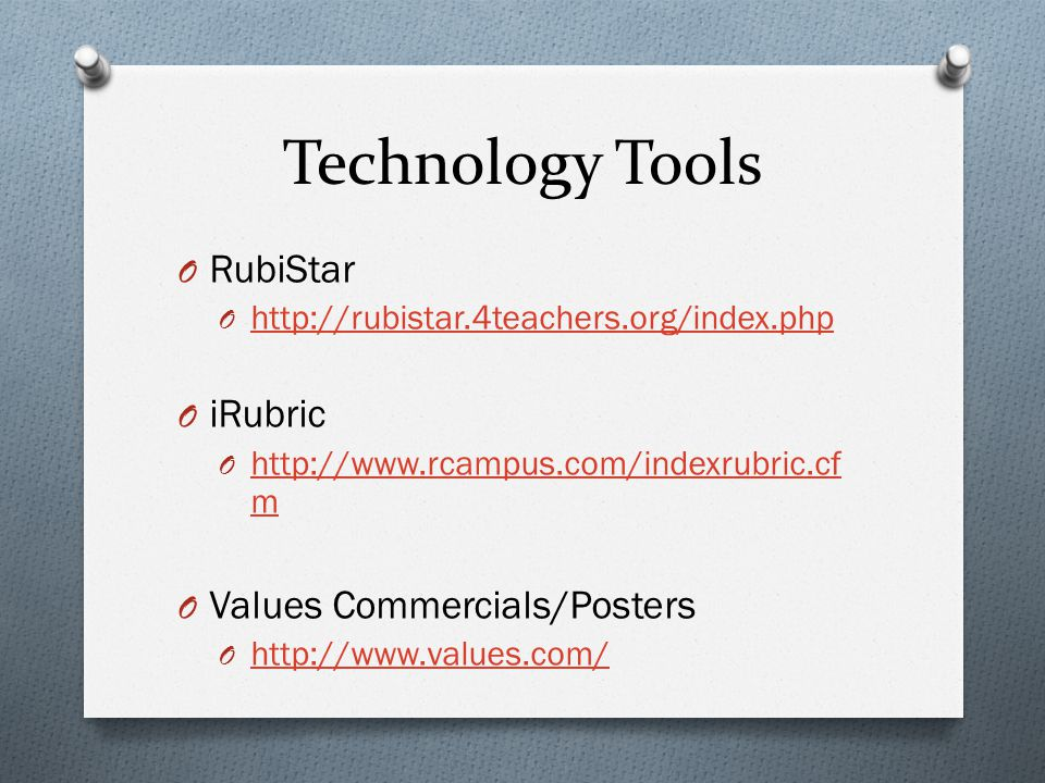 Technology Tools O RubiStar O http://rubistar.4teachers.org/index.php http://rubistar.4teachers.org/index.php O iRubric O http://www.rcampus.com/indexrubric.cf m http://www.rcampus.com/indexrubric.cf m O Values Commercials/Posters O http://www.values.com/ http://www.values.com/