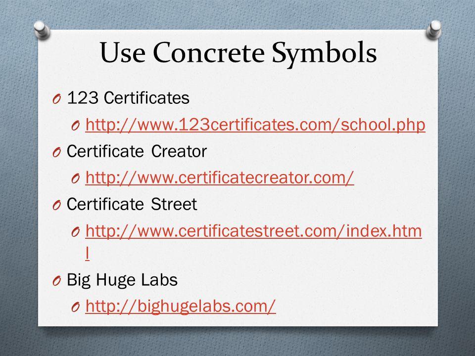 Use Concrete Symbols O 123 Certificates O http://www.123certificates.com/school.php http://www.123certificates.com/school.php O Certificate Creator O http://www.certificatecreator.com/ http://www.certificatecreator.com/ O Certificate Street O http://www.certificatestreet.com/index.htm l http://www.certificatestreet.com/index.htm l O Big Huge Labs O http://bighugelabs.com/ http://bighugelabs.com/