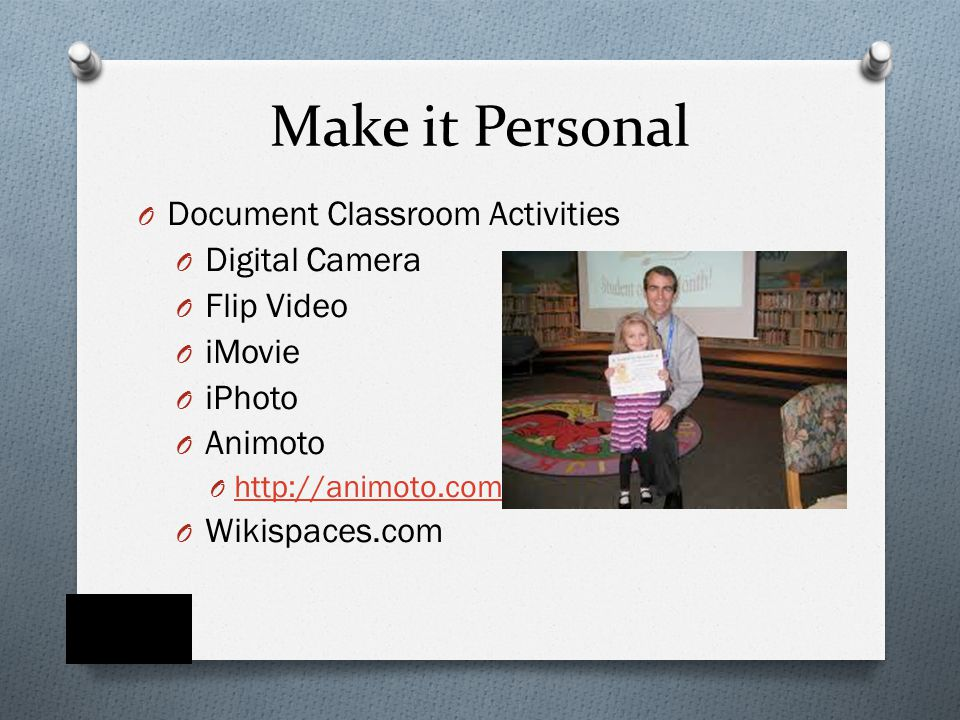 Make it Personal O Document Classroom Activities O Digital Camera O Flip Video O iMovie O iPhoto O Animoto O http://animoto.com/ http://animoto.com/ O Wikispaces.com