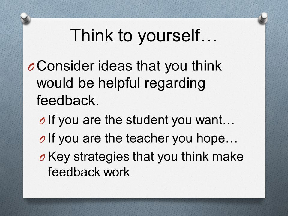 Think to yourself… O Consider ideas that you think would be helpful regarding feedback.