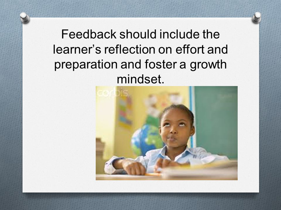 Feedback should include the learners reflection on effort and preparation and foster a growth mindset.