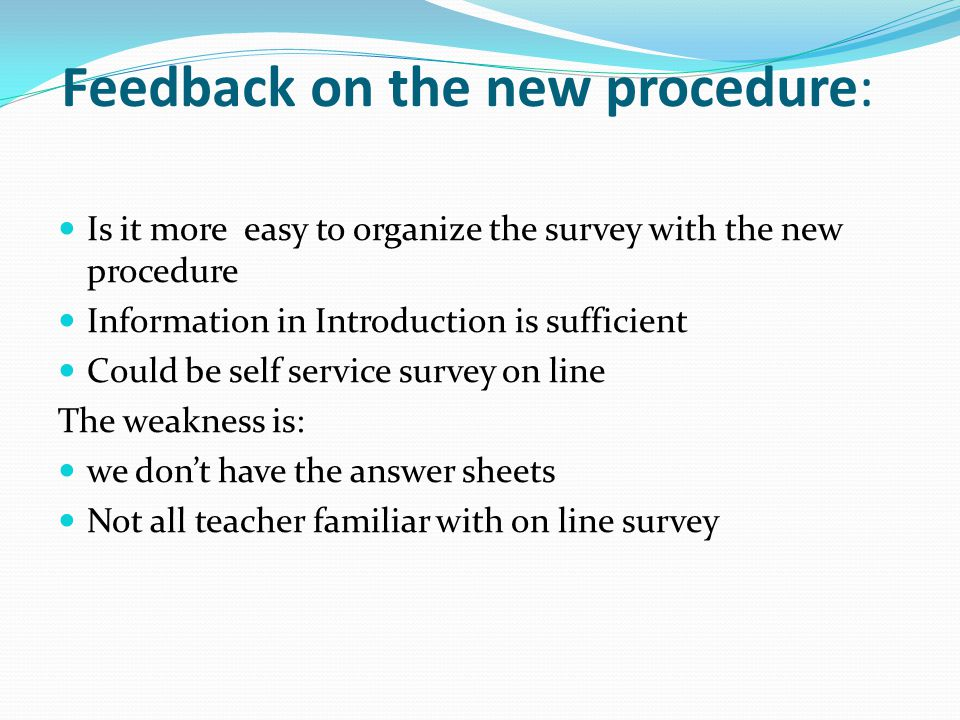 Feedback on the new procedure: Is it more easy to organize the survey with the new procedure Information in Introduction is sufficient Could be self s
