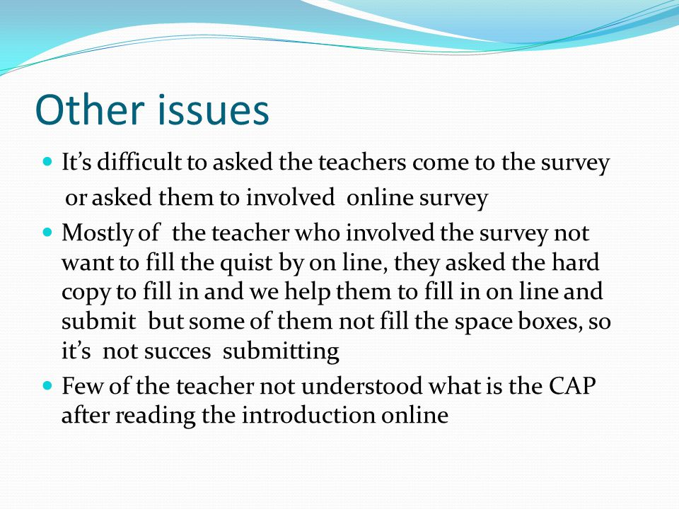Other issues Its difficult to asked the teachers come to the survey or asked them to involved online survey Mostly of the teacher who involved the sur