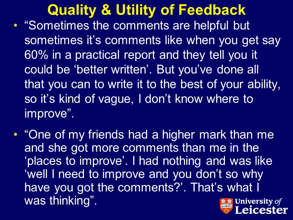 Quality & Utility of Feedback Sometimes the comments are helpful but sometimes its comments like when you get say 60% in a practical report and they tell you it could be better written.