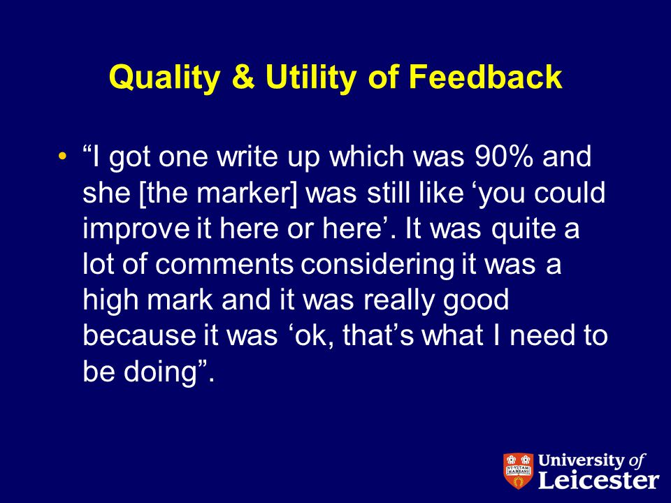 Quality & Utility of Feedback I got one write up which was 90% and she [the marker] was still like you could improve it here or here.