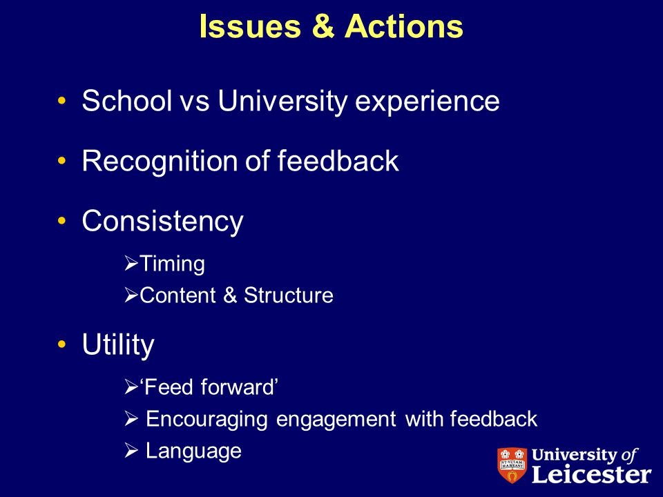 Issues & Actions School vs University experience Recognition of feedback Consistency Timing Content & Structure Utility Feed forward Encouraging engagement with feedback Language