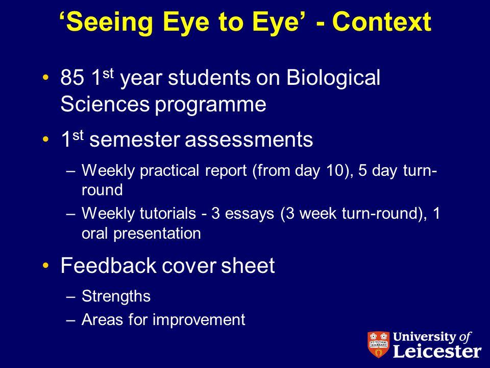 Seeing Eye to Eye - Context 85 1 st year students on Biological Sciences programme 1 st semester assessments –Weekly practical report (from day 10), 5 day turn- round –Weekly tutorials - 3 essays (3 week turn-round), 1 oral presentation Feedback cover sheet –Strengths –Areas for improvement