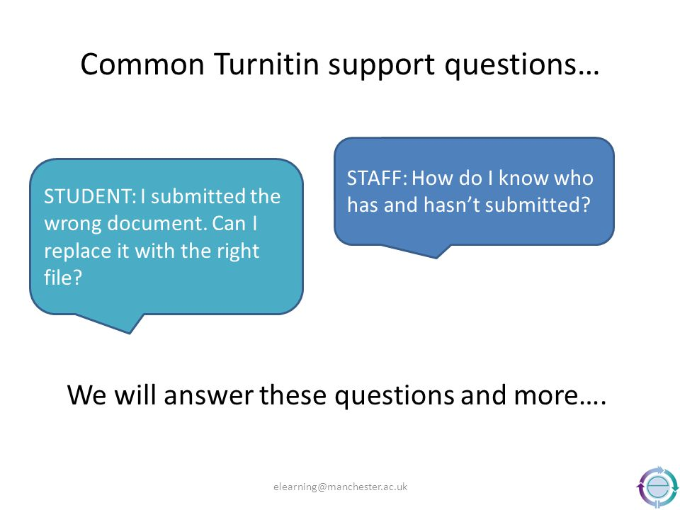 Common Turnitin support questions… We will answer these questions and more…. elearning@manchester.ac.uk STUDENT: I submitted the wrong document. Can I