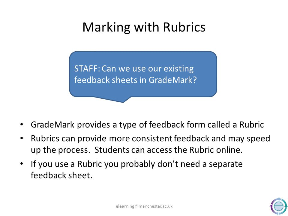 Marking with Rubrics GradeMark provides a type of feedback form called a Rubric Rubrics can provide more consistent feedback and may speed up the proc