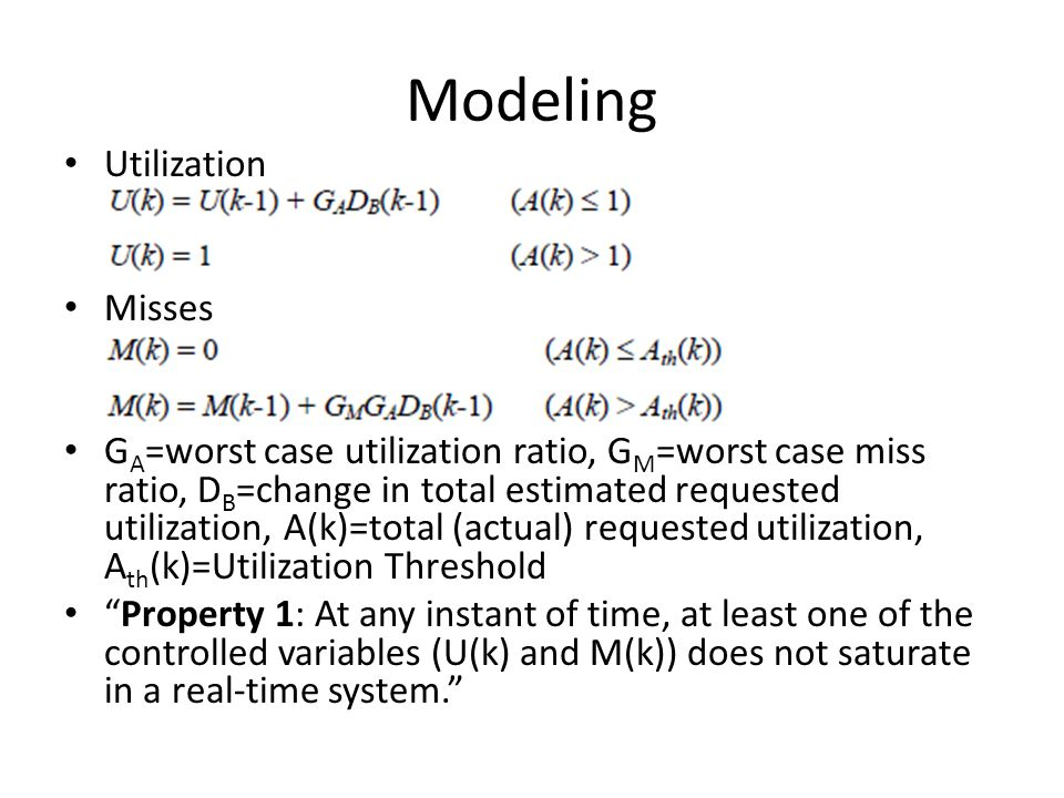 Modeling Utilization Misses G A =worst case utilization ratio, G M =worst case miss ratio, D B =change in total estimated requested utilization, A(k)=total (actual) requested utilization, A th (k)=Utilization Threshold Property 1: At any instant of time, at least one of the controlled variables (U(k) and M(k)) does not saturate in a real-time system.