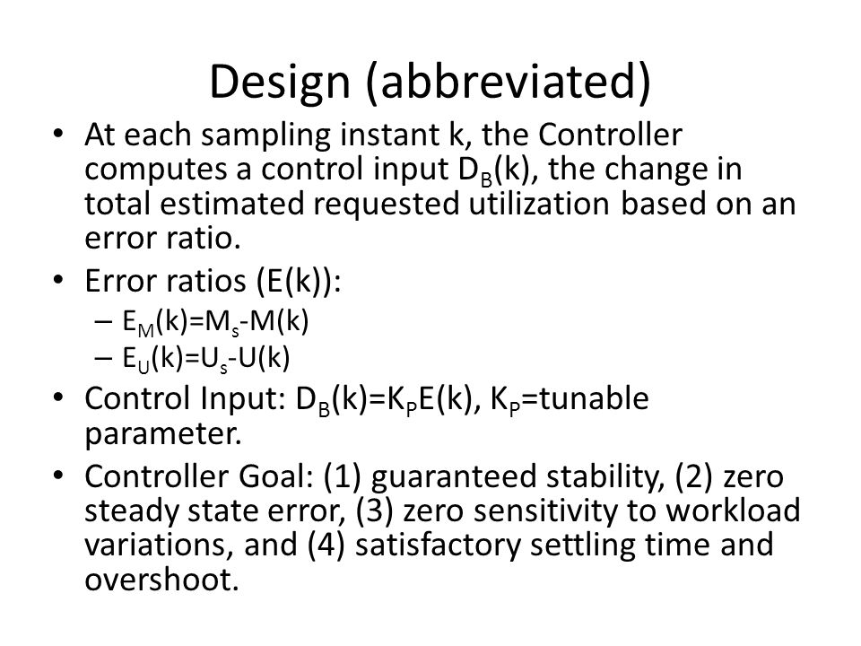 Design (abbreviated) At each sampling instant k, the Controller computes a control input D B (k), the change in total estimated requested utilization