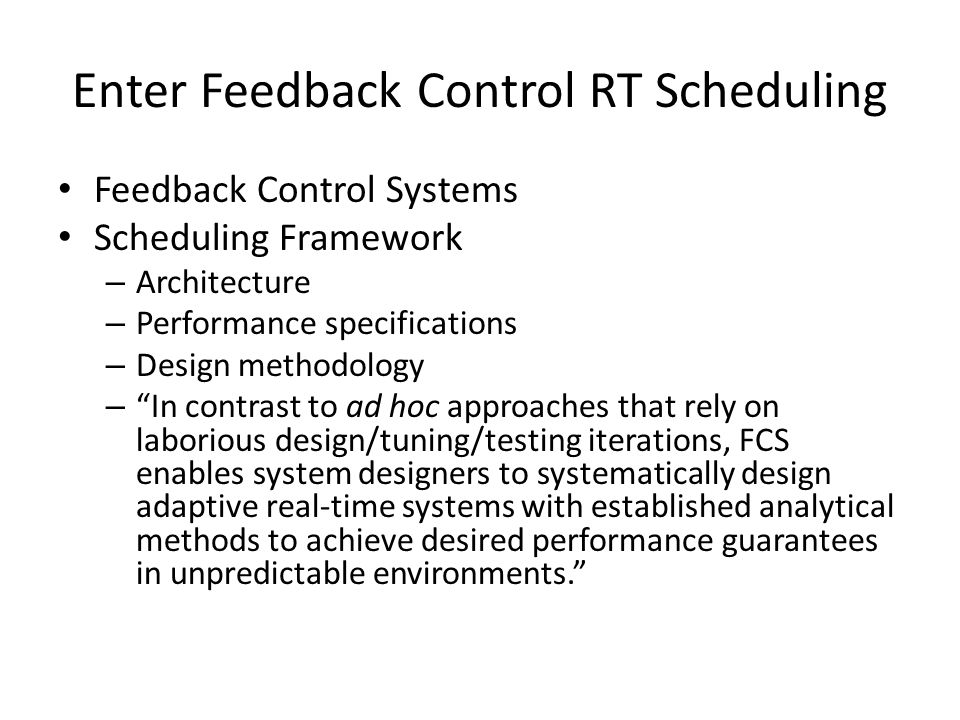 Enter Feedback Control RT Scheduling Feedback Control Systems Scheduling Framework – Architecture – Performance specifications – Design methodology – In contrast to ad hoc approaches that rely on laborious design/tuning/testing iterations, FCS enables system designers to systematically design adaptive real-time systems with established analytical methods to achieve desired performance guarantees in unpredictable environments.