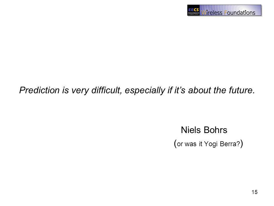 Prediction is very difficult, especially if its about the future. Niels Bohrs ( or was it Yogi Berra? ) 15