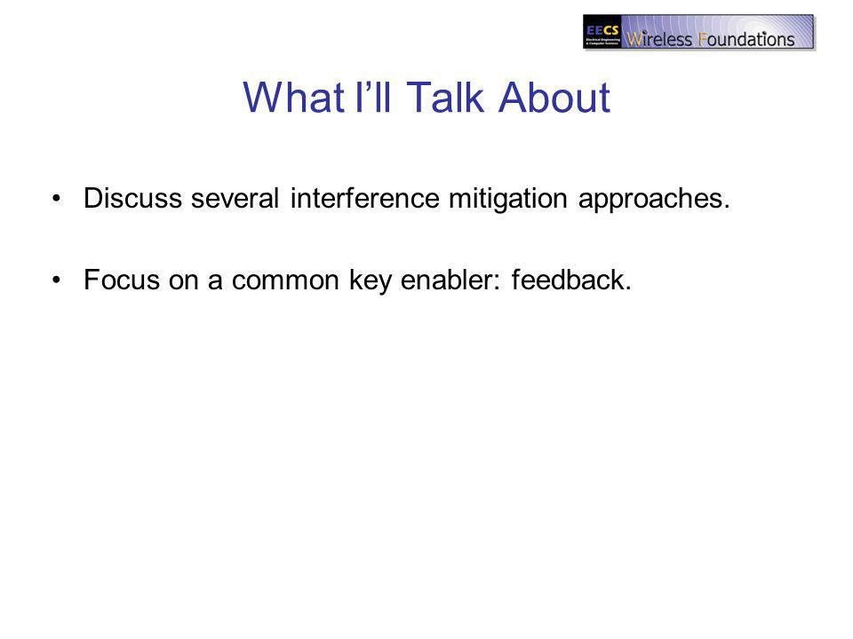 What Ill Talk About Discuss several interference mitigation approaches. Focus on a common key enabler: feedback.