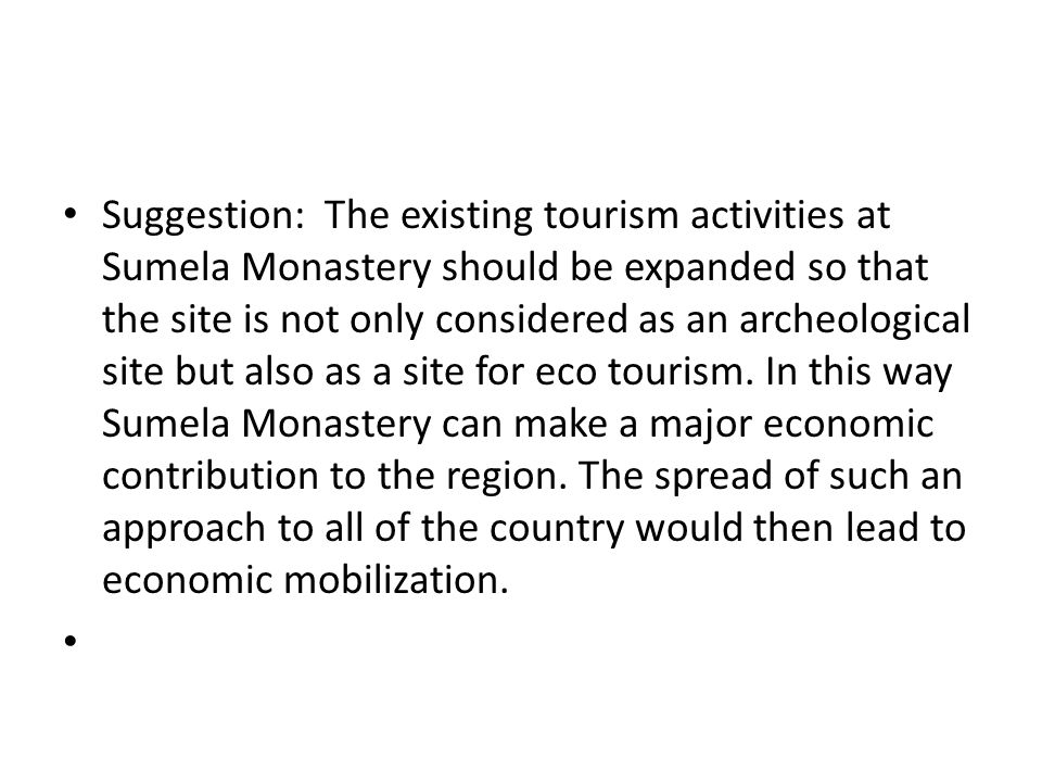 Suggestion: The existing tourism activities at Sumela Monastery should be expanded so that the site is not only considered as an archeological site but also as a site for eco tourism.