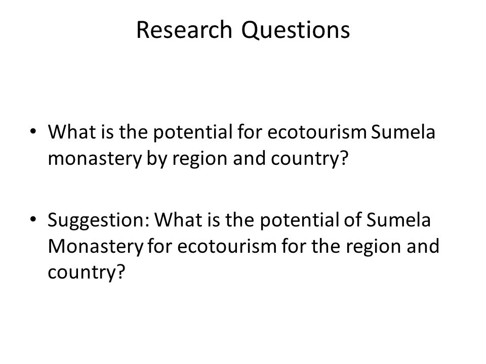 Research Questions What is the potential for ecotourism Sumela monastery by region and country? Suggestion: What is the potential of Sumela Monastery