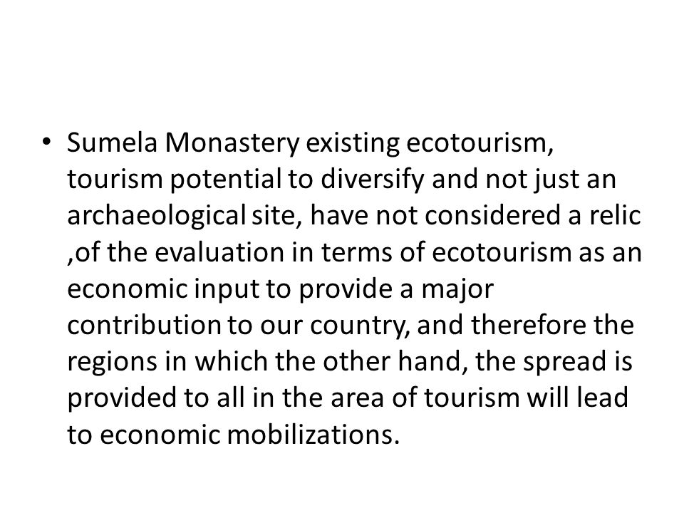 Sumela Monastery existing ecotourism, tourism potential to diversify and not just an archaeological site, have not considered a relic,of the evaluatio