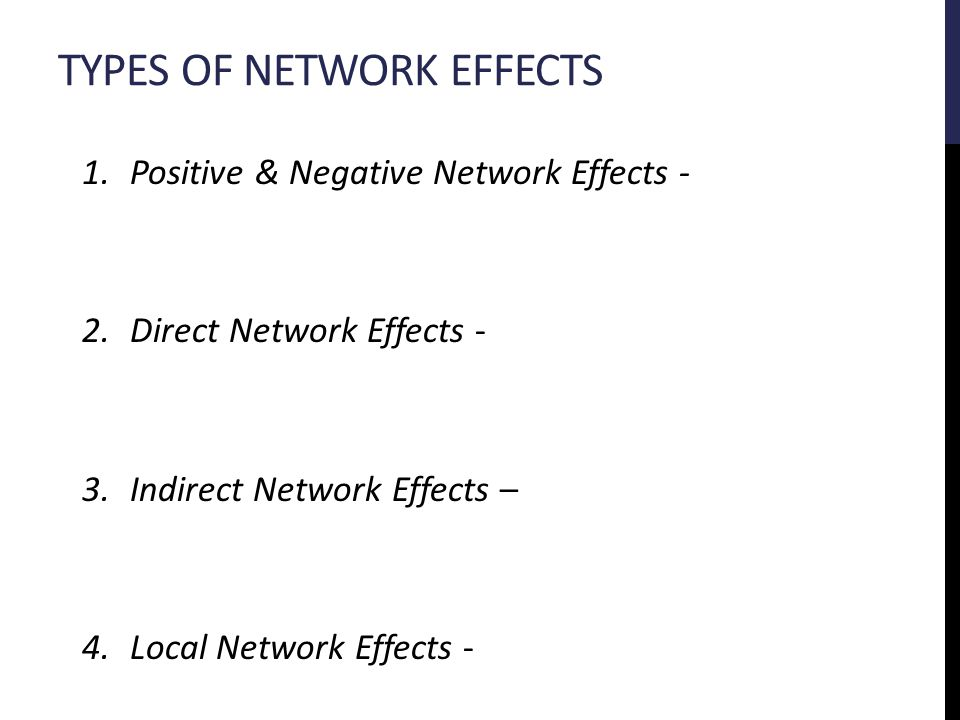 TYPES OF NETWORK EFFECTS 1.Positive & Negative Network Effects - 2.Direct Network Effects - 3.Indirect Network Effects – 4.Local Network Effects -
