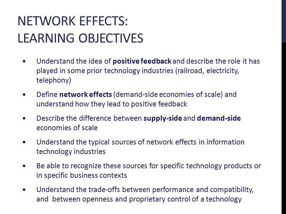 NETWORK EFFECTS: LEARNING OBJECTIVES Understand the idea of positive feedback and describe the role it has played in some prior technology industries (railroad, electricity, telephony) Define network effects (demand-side economies of scale) and understand how they lead to positive feedback Describe the difference between supply-side and demand-side economies of scale Understand the typical sources of network effects in information technology industries Be able to recognize these sources for specific technology products or in specific business contexts Understand the trade-offs between performance and compatibility, and between openness and proprietary control of a technology