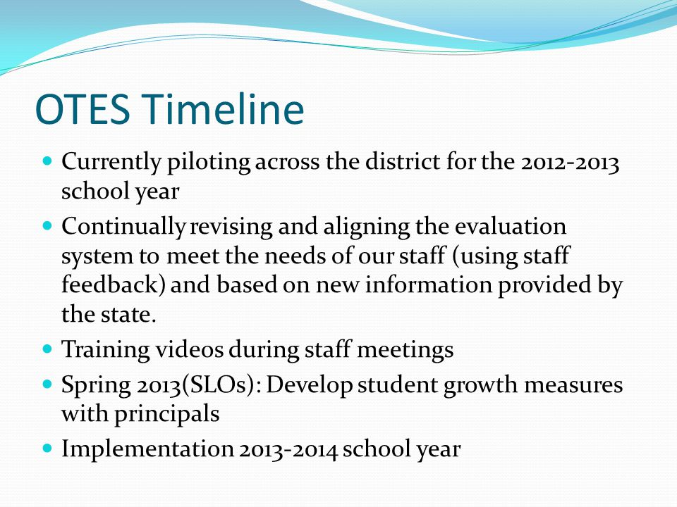 OTES Timeline Currently piloting across the district for the 2012-2013 school year Continually revising and aligning the evaluation system to meet the needs of our staff (using staff feedback) and based on new information provided by the state.