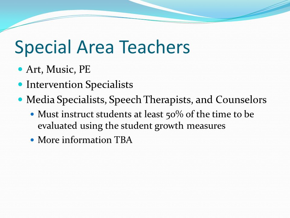Special Area Teachers Art, Music, PE Intervention Specialists Media Specialists, Speech Therapists, and Counselors Must instruct students at least 50% of the time to be evaluated using the student growth measures More information TBA