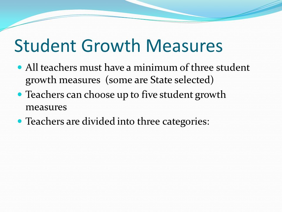 Student Growth Measures All teachers must have a minimum of three student growth measures (some are State selected) Teachers can choose up to five student growth measures Teachers are divided into three categories: